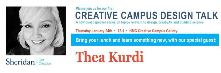 Thea Kurdi. Text: Please join us for our first Creative Campus Design Talk. A new guest speaker series on topics relevant to design, creativity, and building science. Thursday January 24th from 12 to 1 at H-M-C Creative Campus Gallery. Bring your lunch and learn something new, with our special guest: Thea Kurdi.